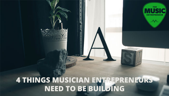 4 Things Musician Entrepreneurs Need To Be Building