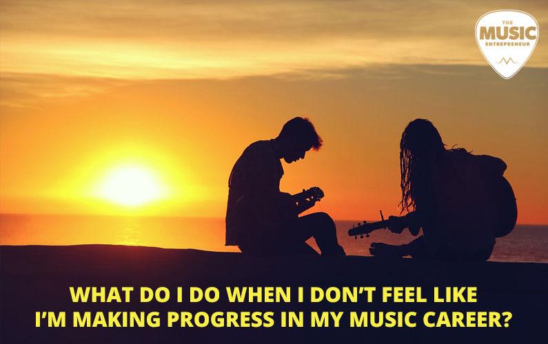 What Do I Do When I Don't Feel Like I'm Making Progress In My Music Career?
