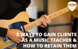 5 Ways to Gain Clients as a Music Teacher & How to Retain Them