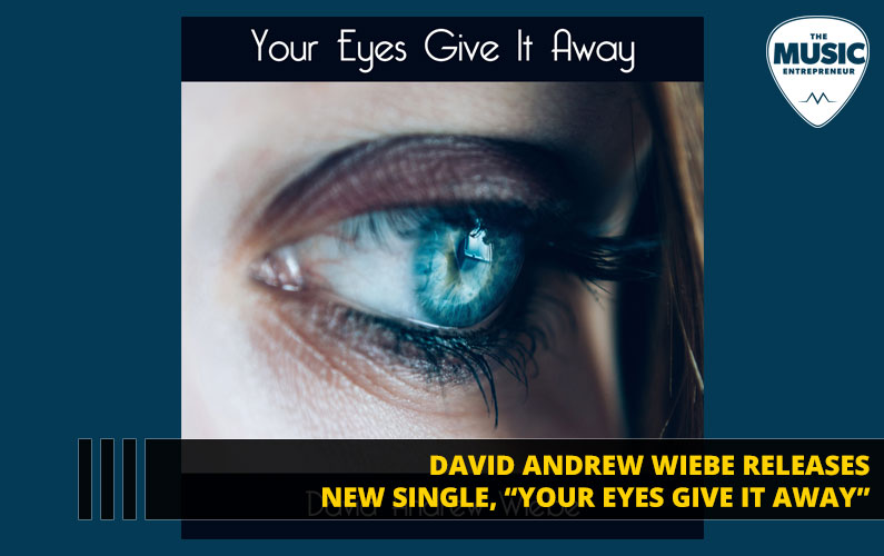 "David Andrew Wiebe Releases New Single, ""Your Eyes Give It Away"""