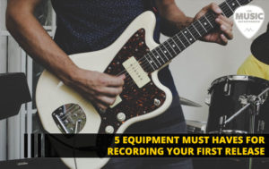5 Music Equipment Must Haves for Recording Your First Release