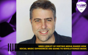 Greg Leekley of Vertigo Media Shares How Social Music Experiences Are Going to Revolutionize Music
