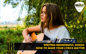 Writing Meaningful Songs: How to Make Your Lyrics Matter