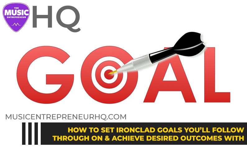 How to Set Ironclad Goals You'll Follow Through on & Achieve Desired Outcomes with